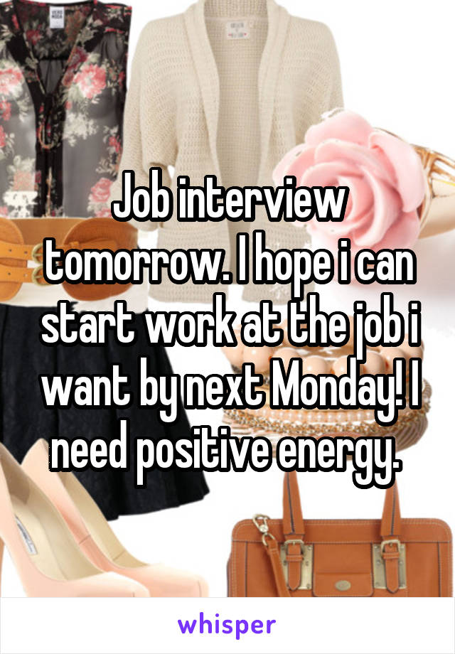 Job interview tomorrow. I hope i can start work at the job i want by next Monday! I need positive energy.