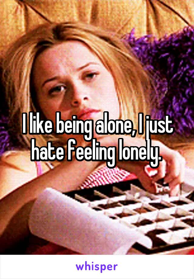 I like being alone, I just hate feeling lonely.