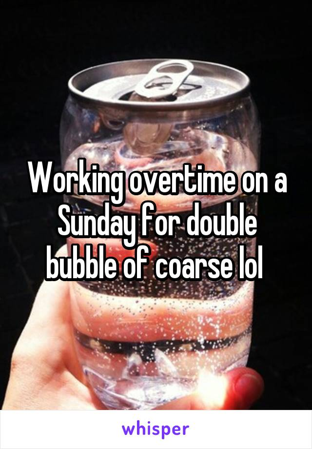 Working overtime on a Sunday for double bubble of coarse lol