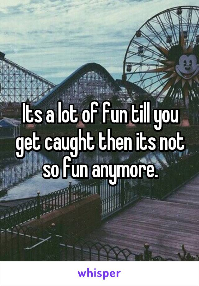 Its a lot of fun till you get caught then its not so fun anymore.