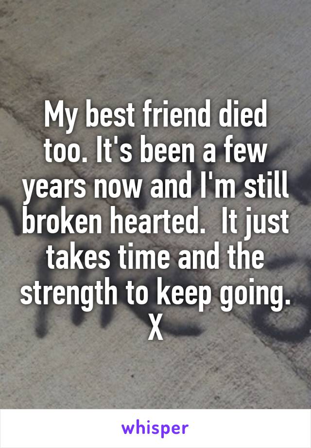My best friend died too. It's been a few years now and I'm still broken hearted.  It just takes time and the strength to keep going. X