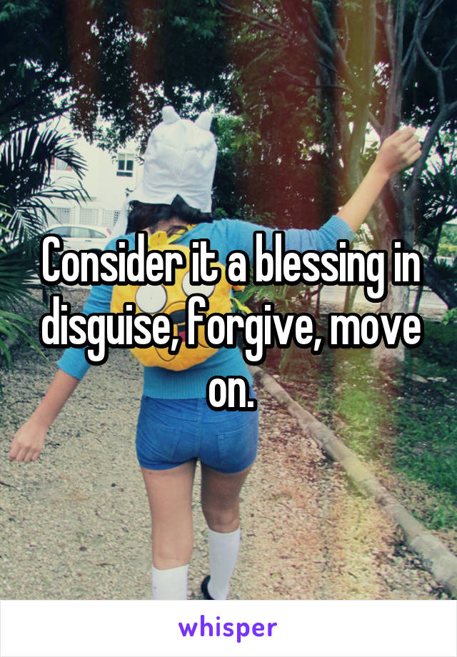 Consider it a blessing in disguise, forgive, move on.