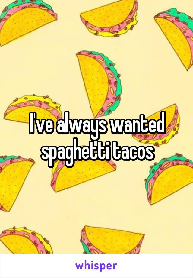 I've always wanted spaghetti tacos