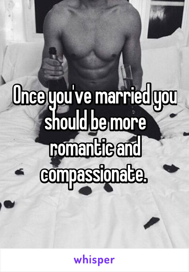 Once you've married you should be more romantic and compassionate.