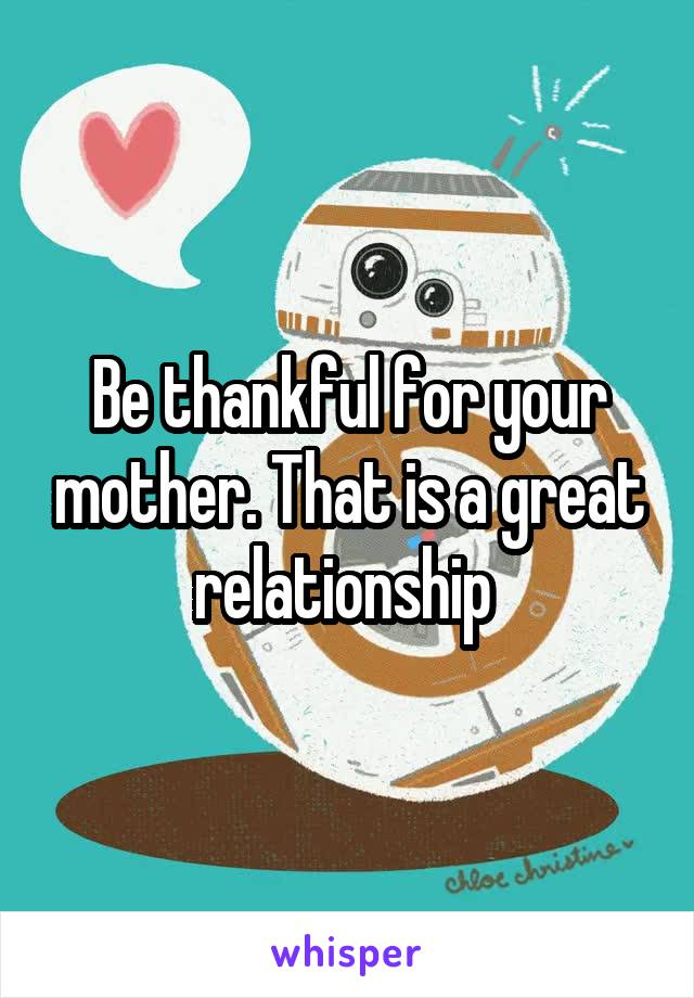 Be thankful for your mother. That is a great relationship