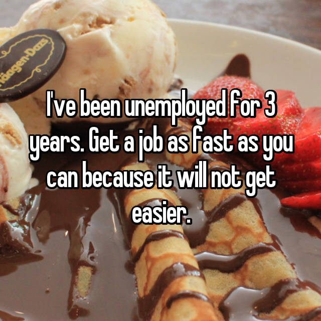 I've been unemployed for 3 years. Get a job as fast as you can because it will not get easier.