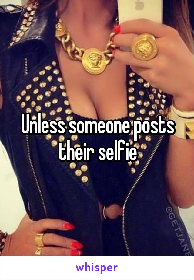 Unless someone posts their selfie