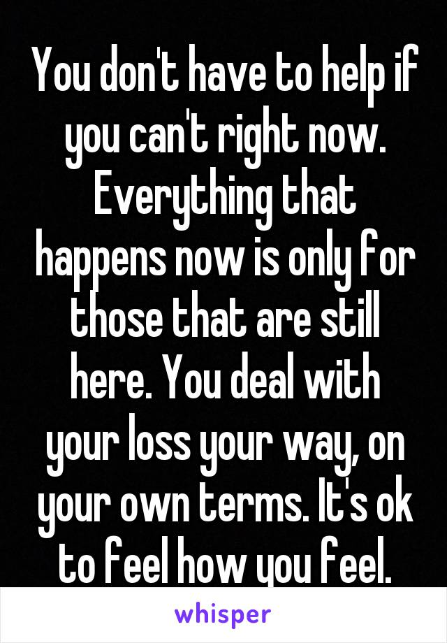 You don't have to help if you can't right now. Everything that happens now is only for those that are still here. You deal with your loss your way, on your own terms. It's ok to feel how you feel.