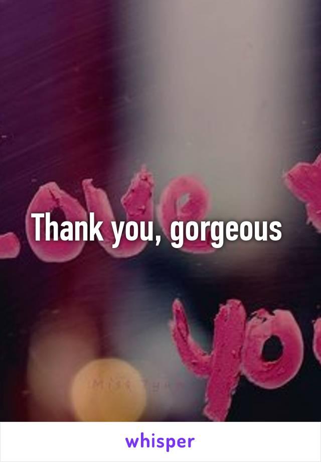 Thank you, gorgeous