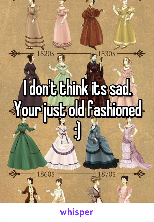 I don't think its sad. Your just old fashioned :)