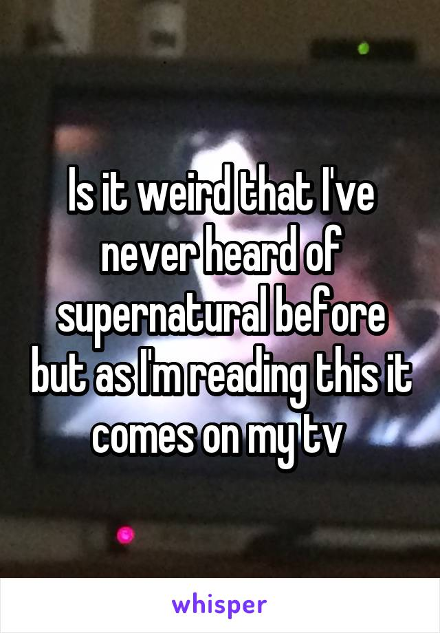 Is it weird that I've never heard of supernatural before but as I'm reading this it comes on my tv