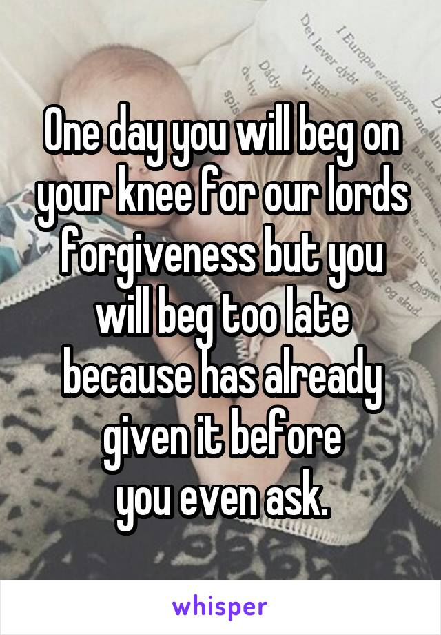 One day you will beg on your knee for our lords forgiveness but you will beg too late because has already given it before you even ask.