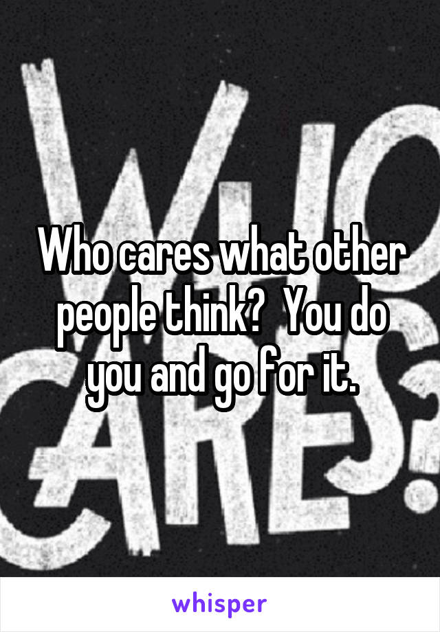 Who cares what other people think?  You do you and go for it.