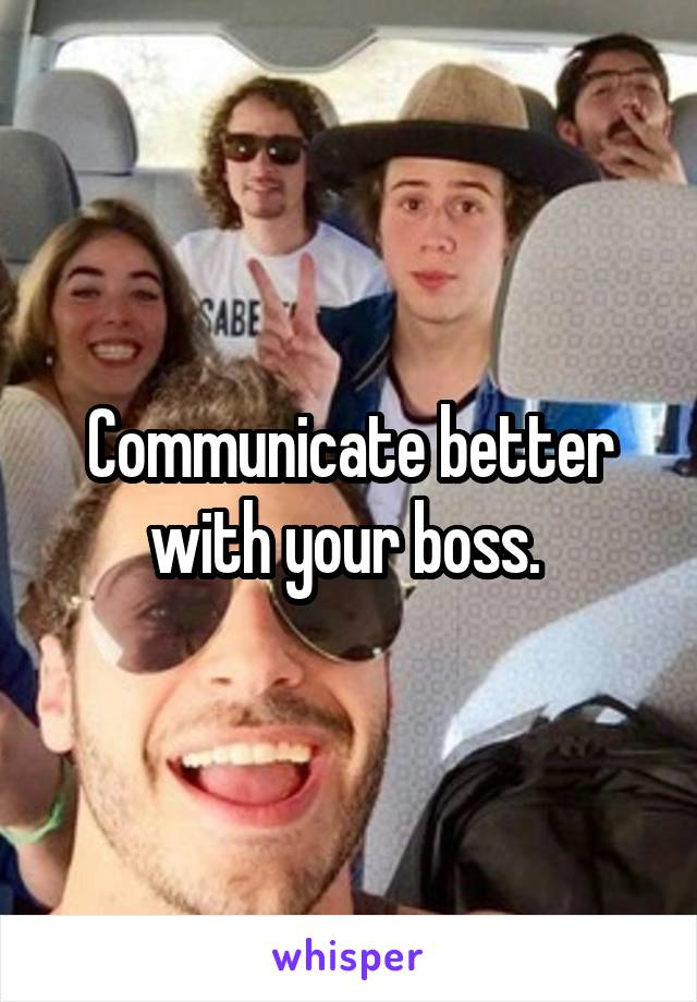 Communicate better with your boss.
