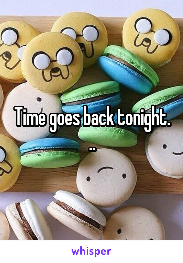 Time goes back tonight. ..
