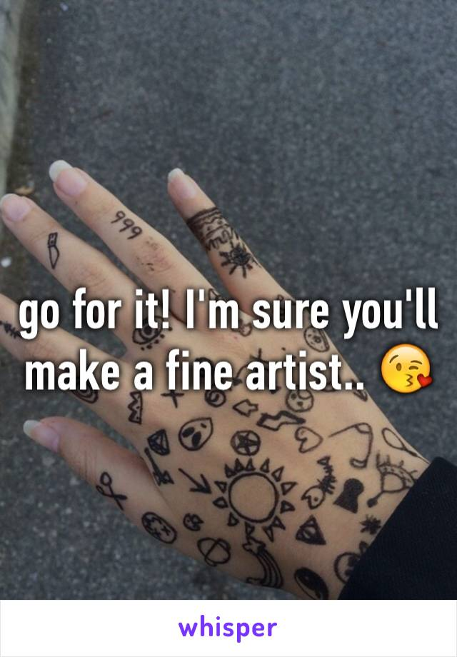 go for it! I'm sure you'll make a fine artist.. 😘