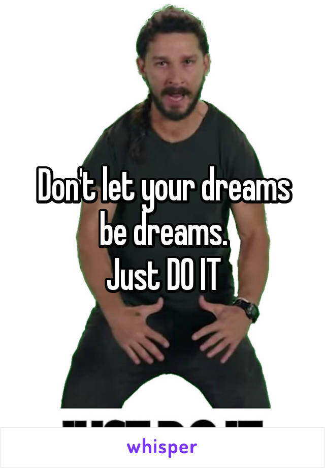Don't let your dreams be dreams. Just DO IT