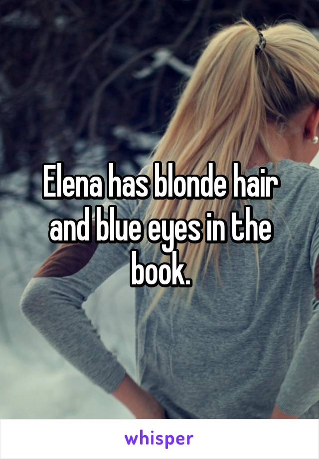 Elena has blonde hair and blue eyes in the book.