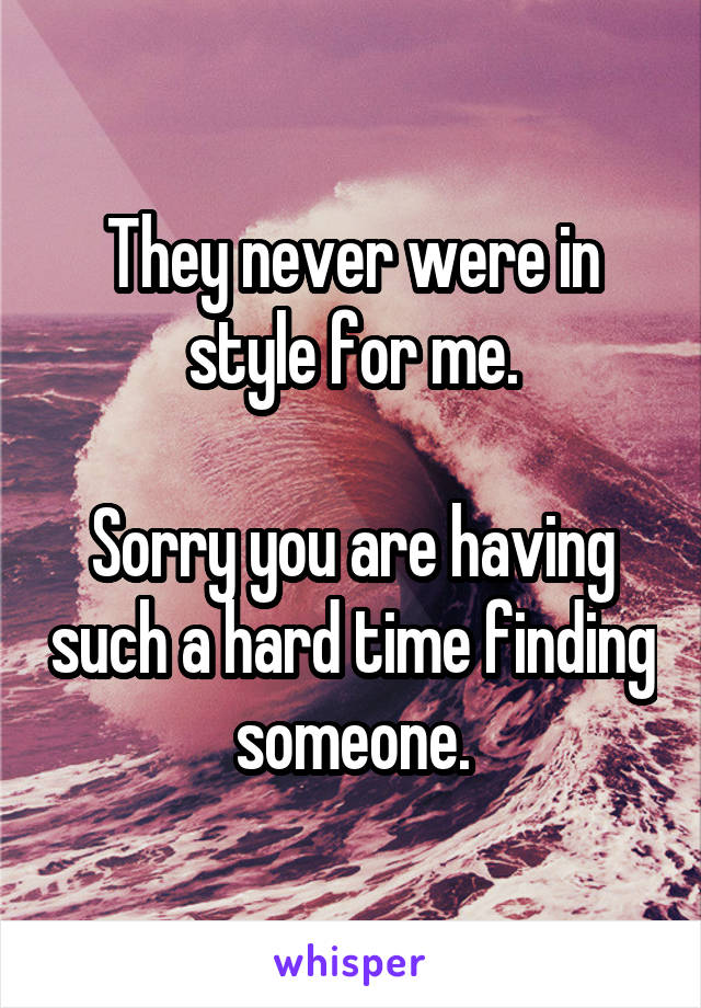 They never were in style for me.  Sorry you are having such a hard time finding someone.