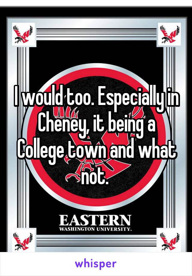 I would too. Especially in Cheney, it being a College town and what not.