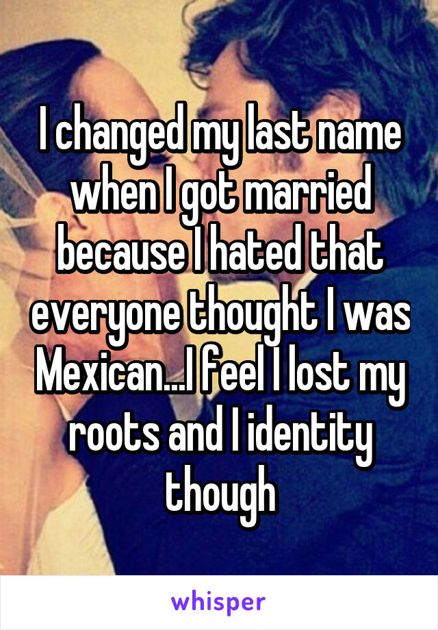 I changed my last name when I got married because I hated that everyone thought I was Mexican...I feel I lost my roots and I identity though