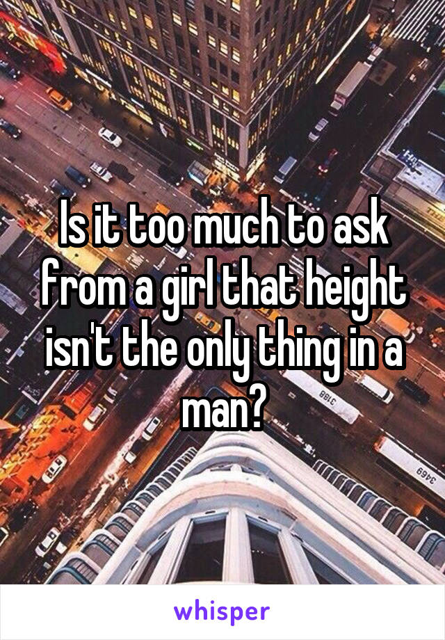 Is it too much to ask from a girl that height isn't the only thing in a man?