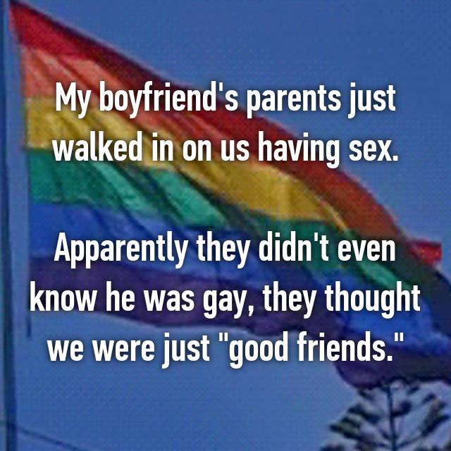 """My boyfriend's parents just walked in on us having sex.  Apparently they didn't even know he was gay, they thought we were just """"good friends."""""""