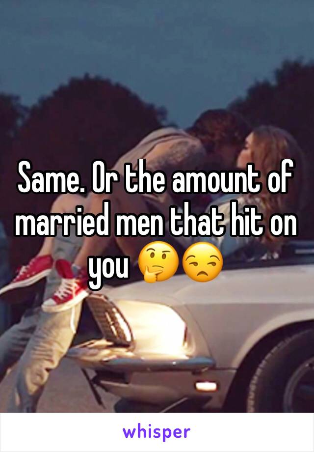Same. Or the amount of married men that hit on you 🤔😒