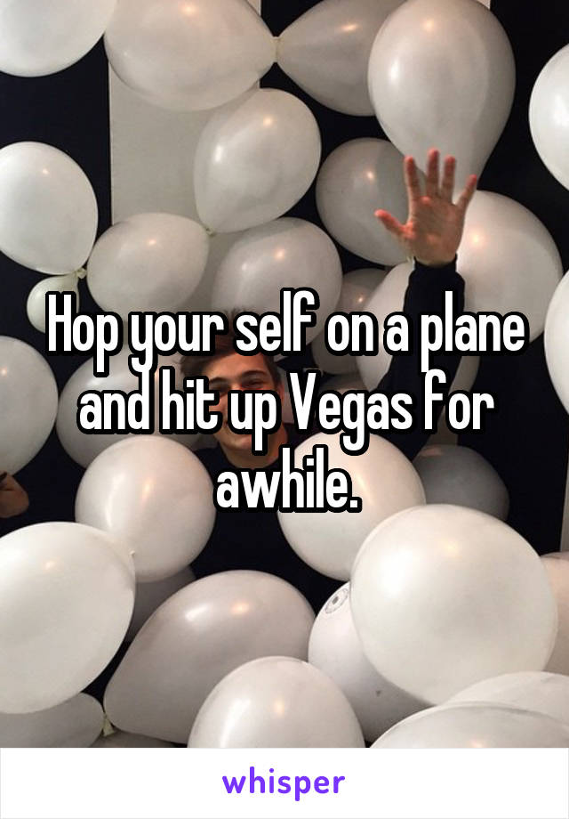 Hop your self on a plane and hit up Vegas for awhile.
