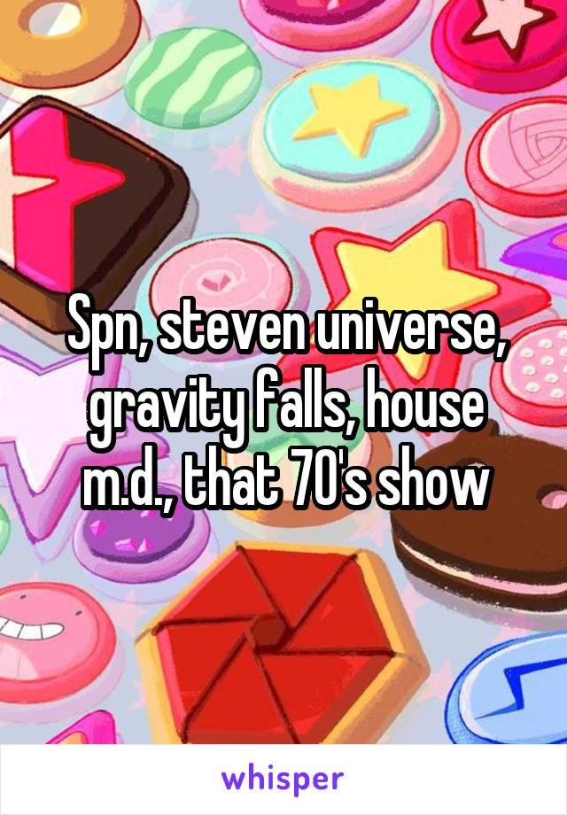 Spn, steven universe, gravity falls, house m.d., that 70's show