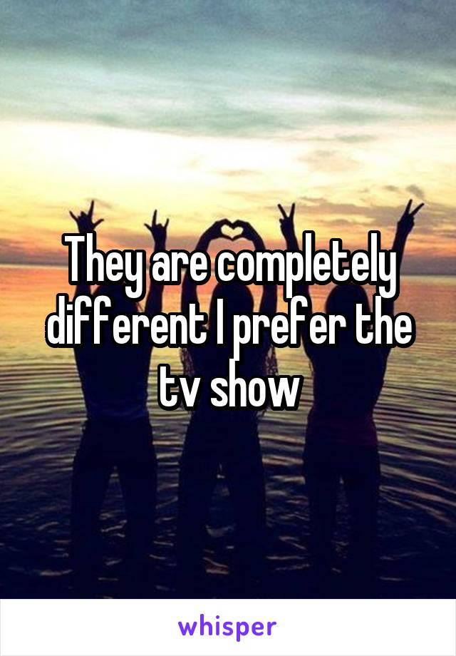 They are completely different I prefer the tv show