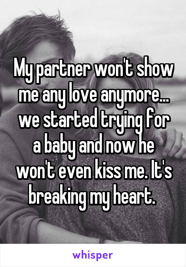 My partner won't show me any love anymore... we started trying for a baby and now he won't even kiss me. It's breaking my heart.