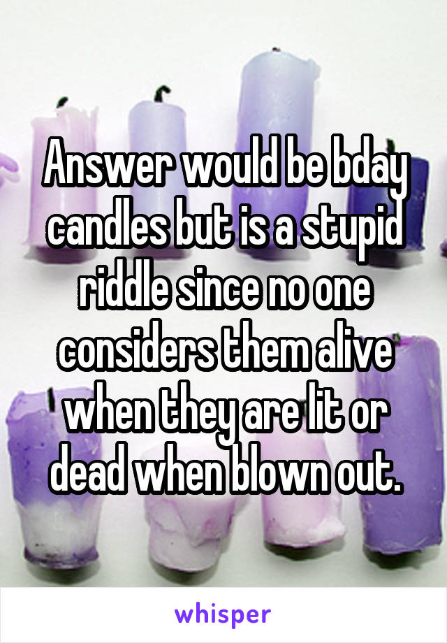 Answer would be bday candles but is a stupid riddle since no