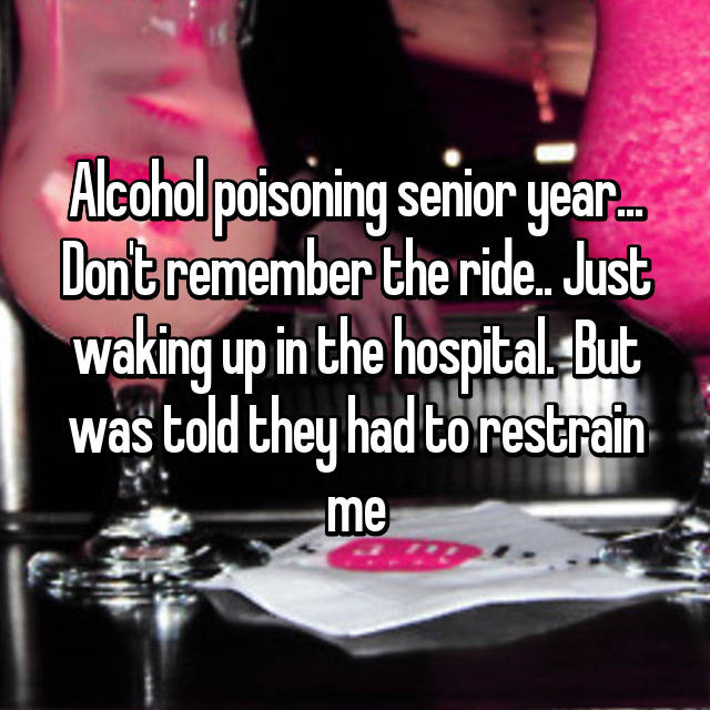 Alcohol poisoning senior year... Don't remember the ride.. Just waking up in the hospital.  But was told they had to restrain me