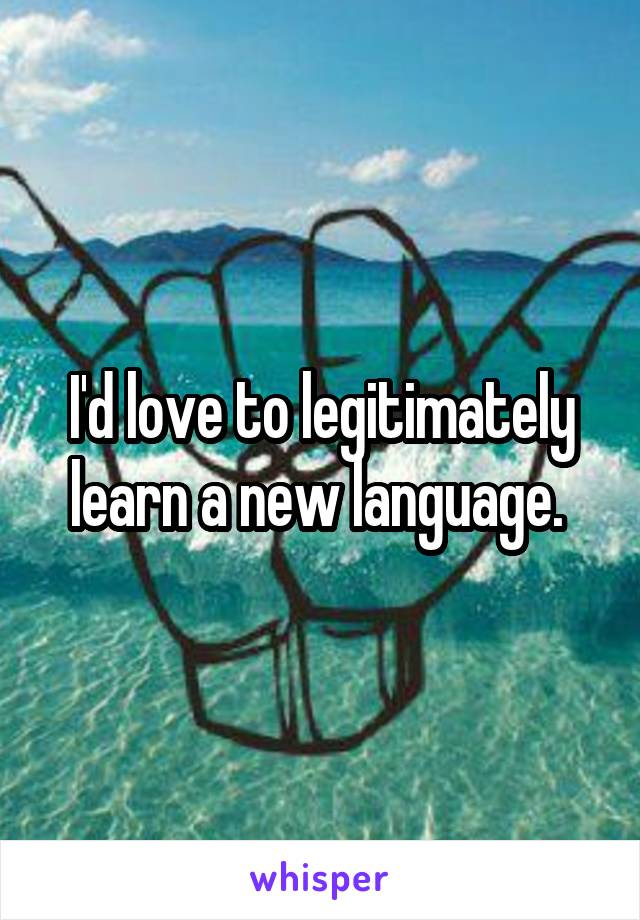 I'd love to legitimately learn a new language.