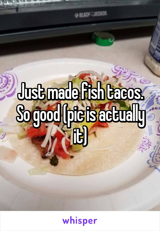 Just made fish tacos. So good (pic is actually it)