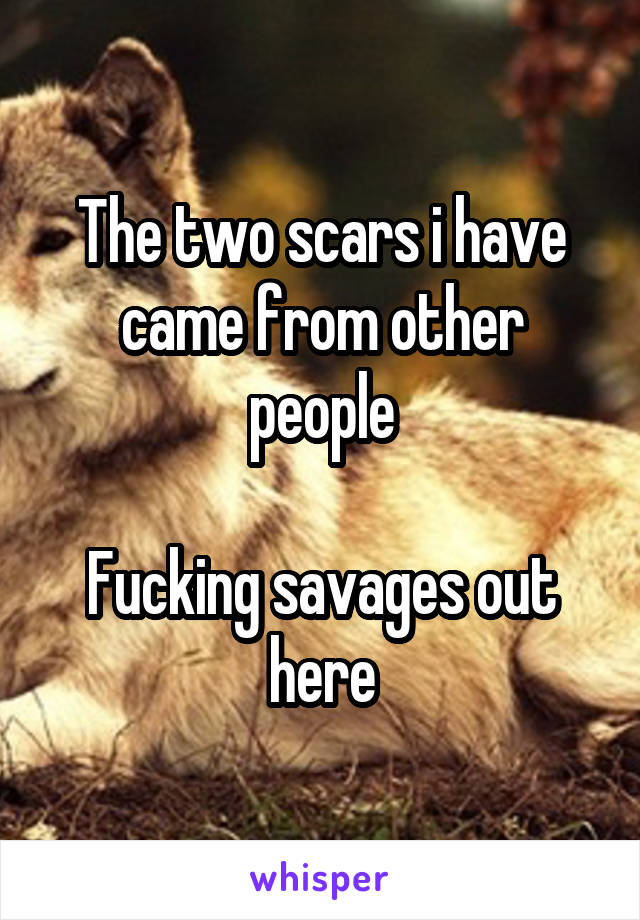 The two scars i have came from other people  Fucking savages out here
