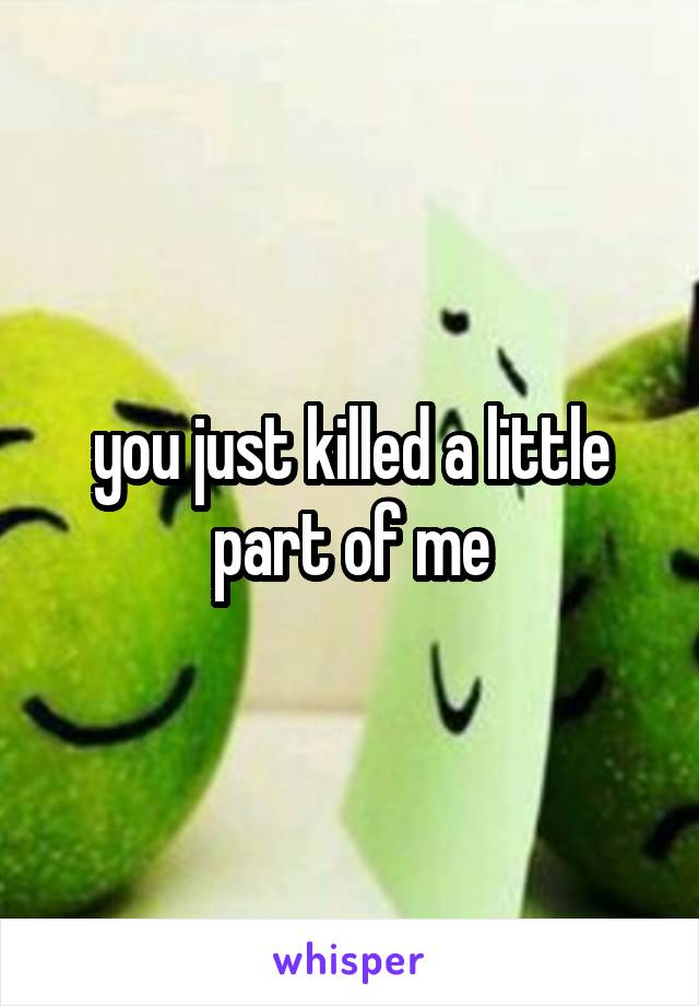 you just killed a little part of me