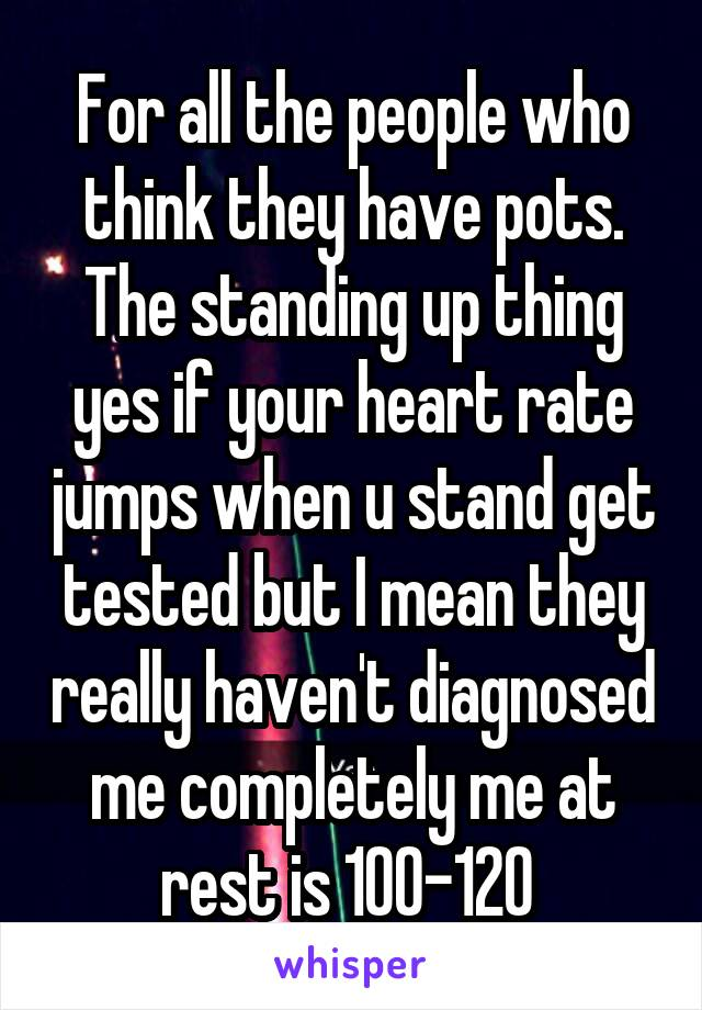For all the people who think they have pots. The standing up thing yes if your heart rate jumps when u stand get tested but I mean they really haven't diagnosed me completely me at rest is 100-120