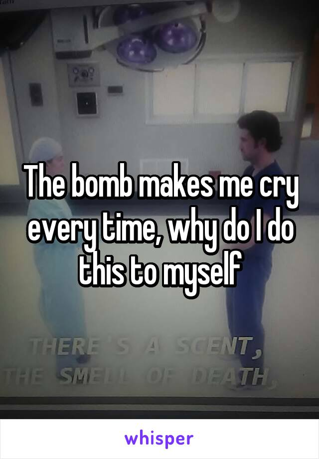The bomb makes me cry every time, why do I do this to myself