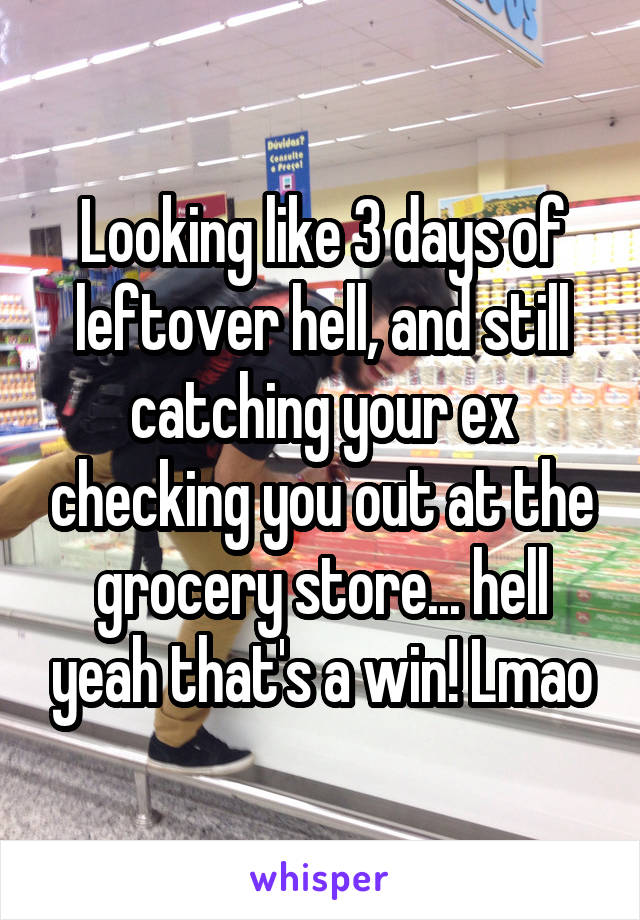 Looking like 3 days of leftover hell, and still catching your ex checking you out at the grocery store... hell yeah that's a win! Lmao