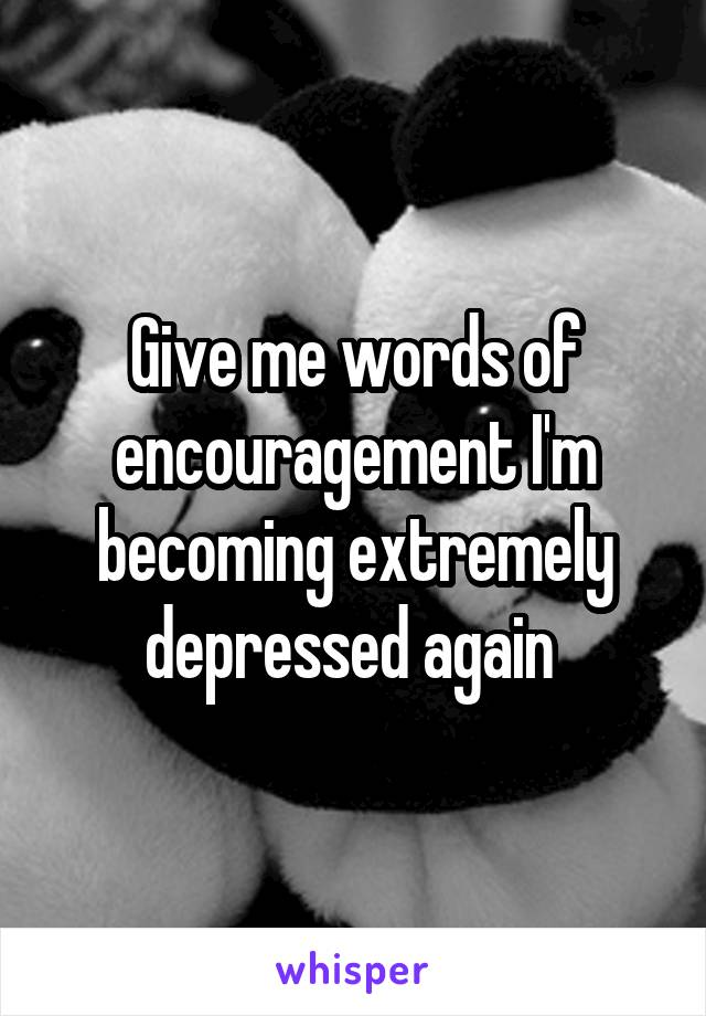 Give me words of encouragement I'm becoming extremely depressed again