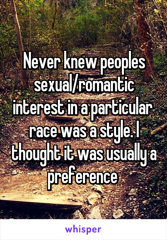 Never knew peoples sexual/romantic interest in a particular  race was a style. I thought it was usually a preference