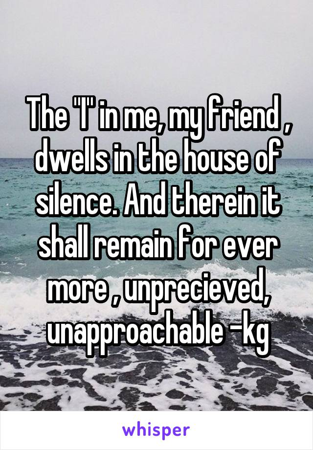 """The """"I"""" in me, my friend , dwells in the house of silence. And therein it shall remain for ever more , unprecieved, unapproachable -kg"""