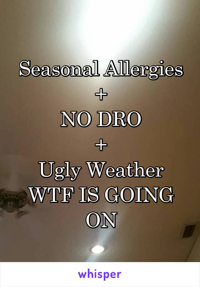 Seasonal Allergies + NO DRO + Ugly Weather WTF IS GOING ON