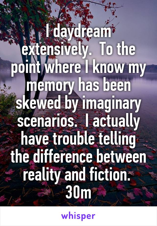 I daydream extensively.  To the point where I know my memory has been skewed by imaginary scenarios.  I actually have trouble telling the difference between reality and fiction.  30m