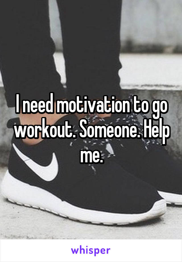 I need motivation to go workout. Someone. Help me.
