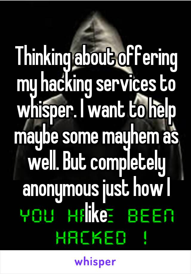 Thinking about offering my hacking services to whisper. I want to help maybe some mayhem as well. But completely anonymous just how I like