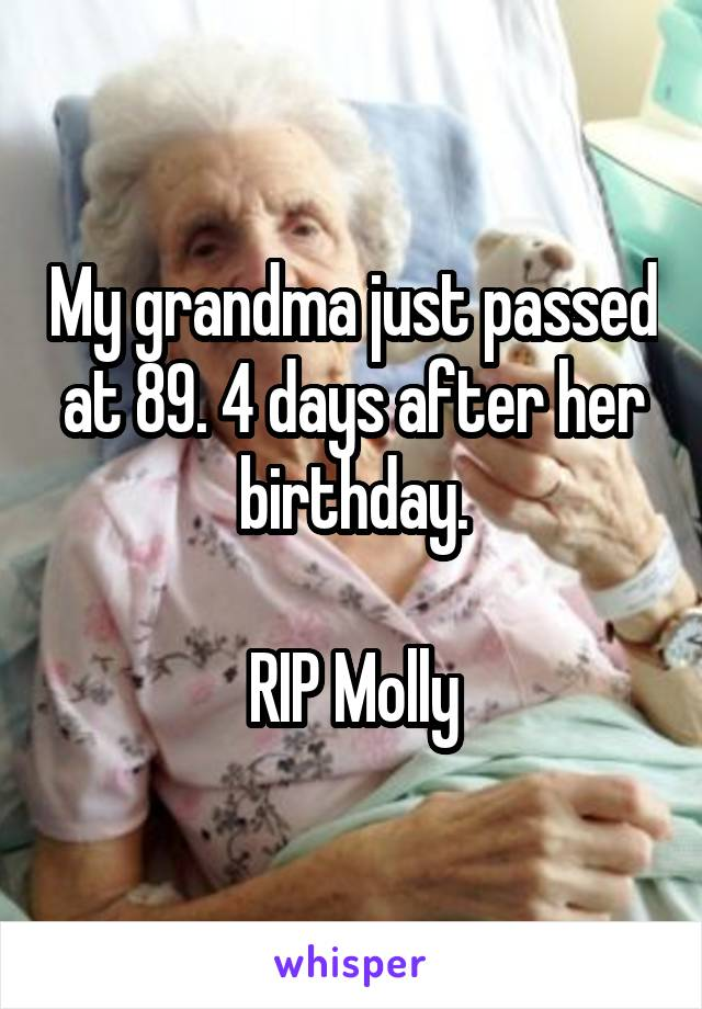 My grandma just passed at 89. 4 days after her birthday.  RIP Molly