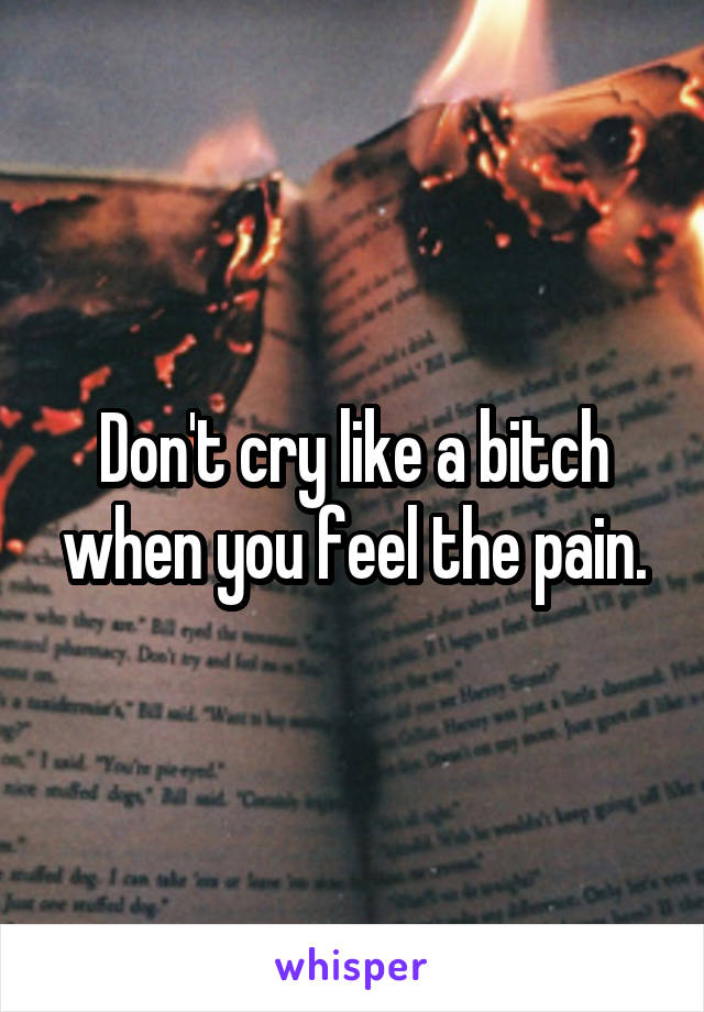 Don't cry like a bitch when you feel the pain.